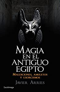 Magia en el Antiguo Egipto: Maldiciones, amuletos y exorcismos par Javier Arries
