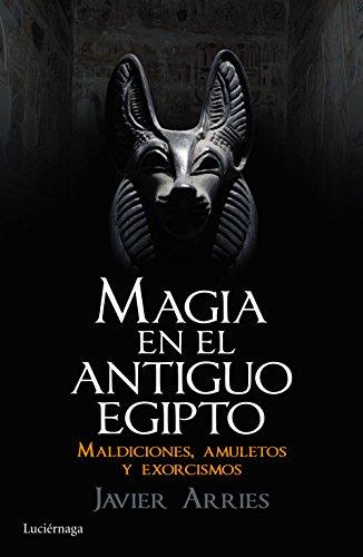Magia en el Antiguo Egipto: Maldiciones, amuletos y exorcismos (ENIGMAS Y CONSPIRACIONES) por Javier Arries