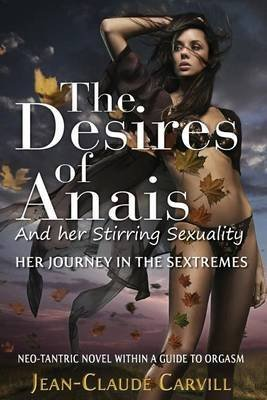 [(The Desires of Anais and Her Stirring Sexuality : Her Journey in the Sextremes)] [By (author) Jean-Claude Carvill] published on (July, 2013)