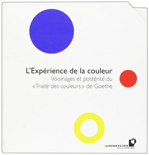 L'Exprience de la Couleur Reflexions Sur Actualite et Posterite du Traite des Couleurs de Goethe