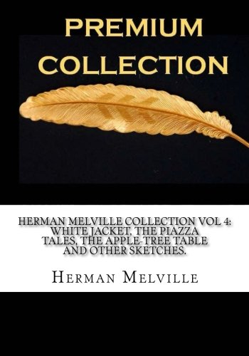 Herman Melville Collection Vol 4:  White Jacket, The Piazza Tales, The Apple-Tree Table and Other Sketches. Piazza Apple
