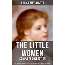 The Little Women - Complete Collection: Little Women, Good Wives, Little Men & Jo's Boys (All 4 Books in One Edition): The Beloved Classics of American ... with her three sisters (English Edition)