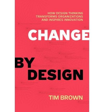 [(Change by Design: How Design Thinking Creates New Alternatives for Business and Society)] [ By (author) Tim Brown ] [October, 2009]