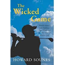 The Wicked Game: Arnold Palmer, Jack Nicklaus, Tiger Woods and the True Story of Modern Golf by Howard Sounes (2004-03-19)