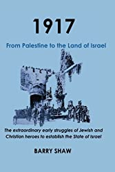 1917. From Palestine to the Land of Israel.: The extraordinary early struggles of Jewish and Christian heroes to establish the State of Israel.