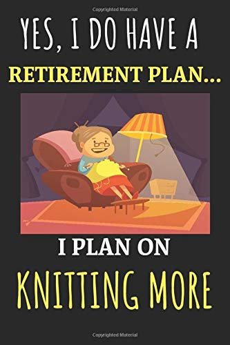 Yes, i do have a retirement plan... I plan on knitting more!: Funny Novelty Knitting gift ideas for mum, women, family members & friends -: Lined ... 120 Pages, 6x9, Soft Cover, Matte Finish