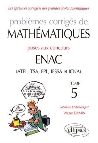 Problèmes corrigés de mathématiques posés aux concours ENAC (ATPL, TSA, EPL, IESSA et ICNA) de 2014 à 2016 - Tome 5