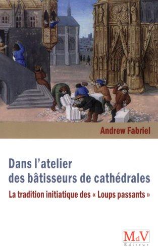 Dans l'atelier des bâtisseurs de cathédrales : La tradition initiatiques des Loups passants par Andrew Fabriel