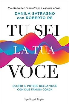 Tu sei la tua voce: Scopri il potere della voce con due famosi coach di [Re, Roberto, Satragno, Danila]