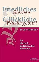 Friedliches Sterben - Glückliche Wiedergeburt: Ein tibetisch-buddhistisches Handbuch