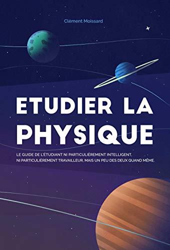 Couverture du livre Etudier la physique: Le guide de l'étudiant ni particulièrement intelligent, ni particulièrement travailleur, mais un peu des deux quand même.