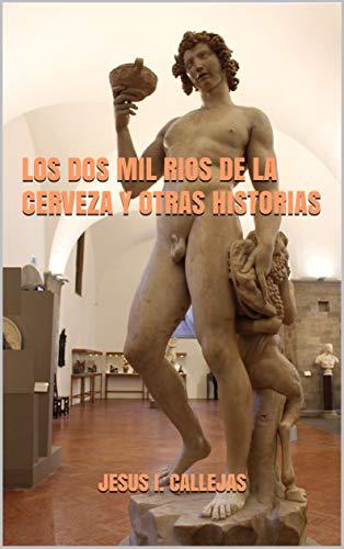LOS DOS MIL RIOS DE LA CERVEZA Y OTRAS HISTORIAS por JESUS I. CALLEJAS