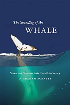The Sounding of the Whale: Science and Cetaceans in the Twentieth Century by [Burnett, D. Graham]