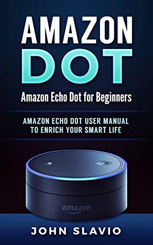 Amazon Echo Dot: Amazon Echo Dot for Beginners: Amazon Dot User Manual to enrich your Smart Life (User Guide for Amazon Echo Dot and Amazon Alexa Book 1) (English Edition)