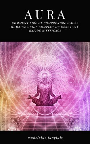 Aura : Comment lire et comprendre l'Aura humaine guide complet du débutant RAPIDE & EFFICACE: (Psychique,esprits, conscience, spirituel, clairvoyance, Médium, éveil spirituel, chakra) par