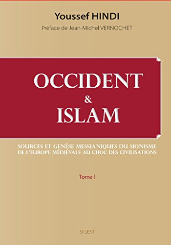 Occident et Islam : Sources et genèse messianiques du sionisme ; De l'Europe médiévale au Choc des civilisations par Youssef Hindi
