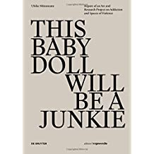 THIS BABY DOLL WILL BE A  JUNKIE: Report of an Art and Research Project on Addiction and Spaces of Violence (Edition Angewandte)