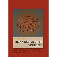 Mediation ist Do it Yourself: Gedanken, Erfahrungen und Ansätze eines Mediators