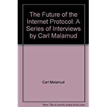 The Future of the Internet Protocol: A Series of Interviews by Carl Malamud