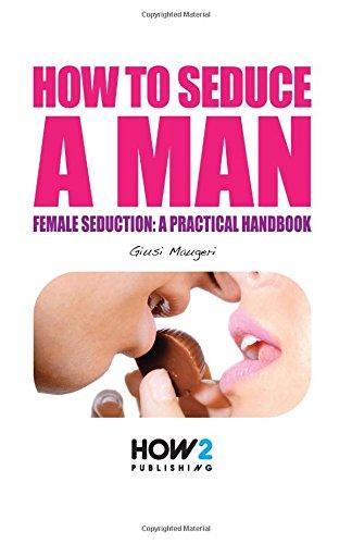 HOW TO SEDUCE A MAN: Female seduction: a practical handbook