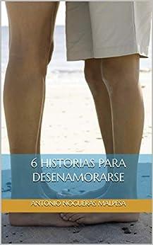 6 Historias Para Desenamorarse por Antonio Nogueras Malpesa