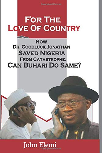 FOR THE LOVE OF COUNTRY: HOW DR. GOODLUCK JONATHAN SAVED NIGERIA FROM CATASTROPHE. CAN BUHARI DO SAME?