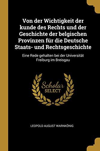 Von Der Wichtigkeit Der Kunde Des Rechts Und Der Geschichte Der Belgischen Provinzen Für Die Deutsche Staats- Und Rechtsgeschichte: Eine Rede Gehalten