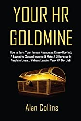 Your HR Goldmine: How to Turn Your Human Resources Know-How Into a Lucrative Second Income & Make A Difference in People's Lives...Without Leaving Your HR Day Job! by Alan Collins (2012-01-02)