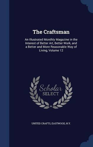 The Craftsman: An Illustrated Monthly Magazine in the Interest of Better Art, Better Work, and a Better and More Reasonable Way of Living, Volume 12
