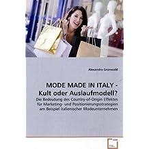 MODE MADE IN ITALY - Kult oder Auslaufmodell?: Die Bedeutung des Country-of-Origin Effektes für Marketing- und Positionierungsstrategien am Beispiel italienischer Modeunternehmen