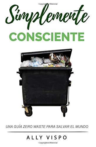 Simplemente Consciente: Una guía Zero Waste para salvar el mundo por Ally Vispo