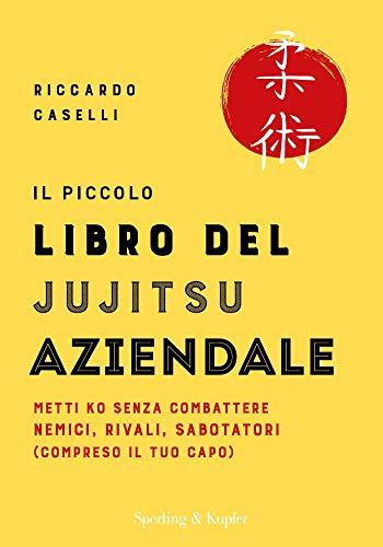 Il piccolo libro del Jujitsu aziendale. Metti ko senza combattere nemici, rivali, sabotatori (compreso il tuo capo)