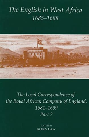 The English in West Africa, 1685-1688: The Local Correspondence of the Royal African Company of England 1681-1699 (Fontes Historiae Africanae, New Series: Sources of African History)