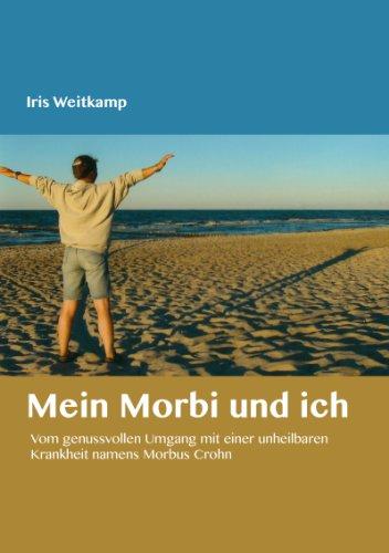 Mein Morbi und ich: Vom genussvollen Umgang mit einer unheilbaren Krankheit namens Morbus Crohn