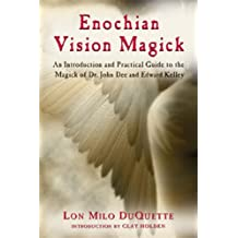 Enochian Vision Magick: An Introduction and Practical Guide to the Magick of Mr. John Dee and Edward Kelley