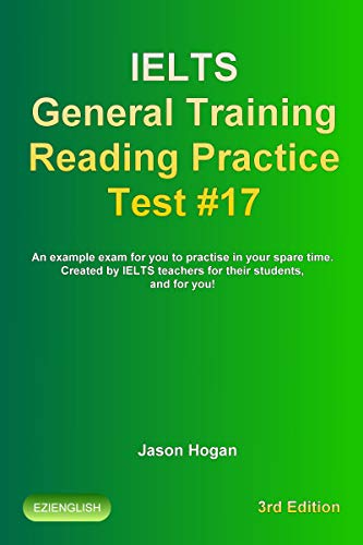 IELTS General Training Reading Practice Test #17. An Example Exam for You to Practise in Your Spare Time.: Created by IELTS Teachers for their students, ... Reading Practice Tests) (English Edition)