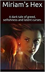 Miriam's Hex: A dark tale of greed, selfishness and latent curses.