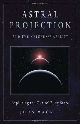 Astral Projection and the Nature of Reality: Exploring the Out-Of-Body State par John Magnus