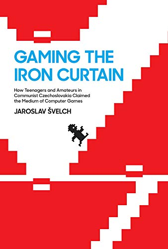 Gaming the Iron Curtain: How Teenagers and Amateurs in Communist Czechoslovakia Claimed the Medium of Computer Games (Game Histories) (English Edition)