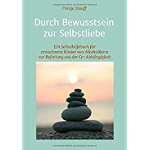 Durch Bewusstsein zur Selbstliebe: Ein Selbsthilfebuch für erwachsene Kinder von Alkoholikern zur Befreiung aus der Co-Abhängigkeit