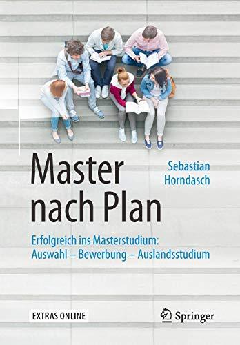 Master nach Plan: Erfolgreich ins Masterstudium: Auswahl – Bewerbung – Auslandsstudium