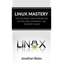 Linux: Linux Mastery. The Ultimate Linux Operating System and Command Line Mastery (Operating System, Linux) (English Edition)