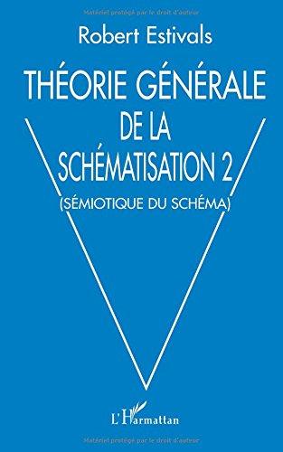 Théorie générale de la schématisation : Tome 2, Sémiotique du schéma par Robert Estivals