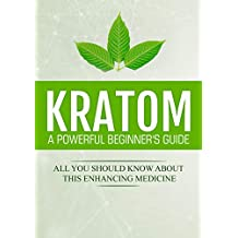 Kratom: A Powerful Beginner's Guide: All You Should Know About This Enhancing Medicine (English Edition)