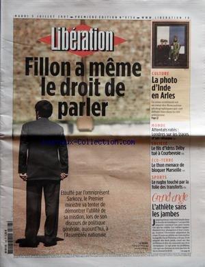 LIBERATION [No 8134] du 03/07/2007 - FILLON A MEME LE DROIT DE PARLER - CULTURE - LA PHOTO DíINDE EN ARLES - MONDE - ATTENTATS RATES - LONDRES SUR LES TRACES DíUN RESEAU - SOCIETE - LE FILS DíIDRISS DEBY TUE A COURBEVOIE - ECO-TERRE - LE THON MENACE DE BLOQUER MARSEILLE - SPORTS - LE RUGBY TOUCHE PAR LA FOLIE DES TRANSFERTS - GRAND ANGLE - L'ATHLETE SANS LES JAMBES