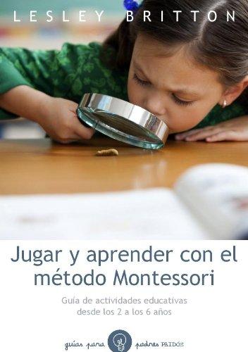Jugar Y Aprender Con El Método Montessori. Guía De Actividades Educativas Desde Los 2 A Los 6 Años