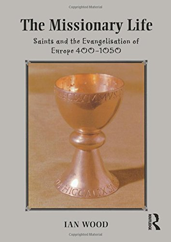 The Missionary Life: Saints and the Evangelisation of Europe 400-1050