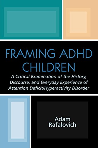 Framing A.D.H.D. Children: A Critical Examination of the History, Discourse, and Everyday Experience of Attention Deficit/Hyperactivity Disorder