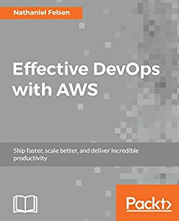 Effective DevOps with AWS: Ship faster, scale better, and deliver incredible productivity by [Felsen, Nathaniel]
