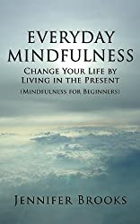 Everyday Mindfulness - Change Your Life by Living in the Present (Mindfulness for Beginners)